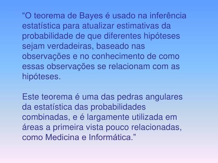 """""""O teorema de Bayes é usado na inferência estatística para atualizar estimativas da probabilidade de que diferentes hipóteses sejam verdadeiras, baseado nas observações e no conhecimento de como essas observações se relacionam com as hipóteses."""