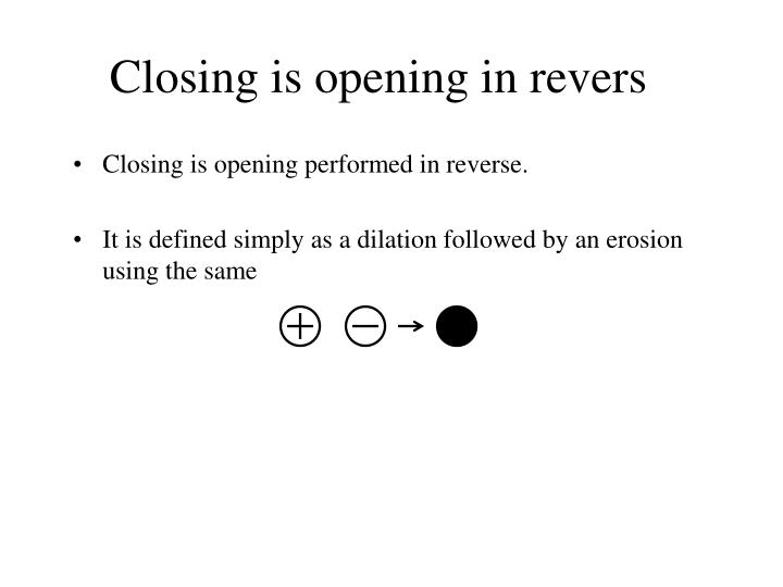 Closing is opening in revers