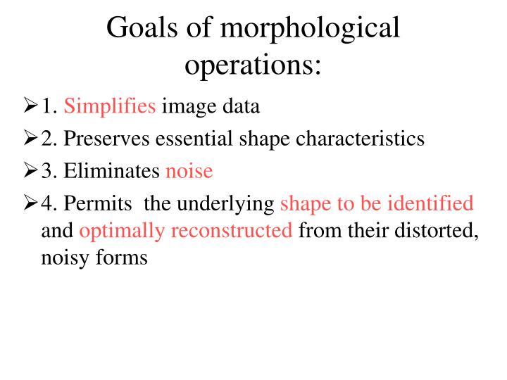 Goals of morphological operations: