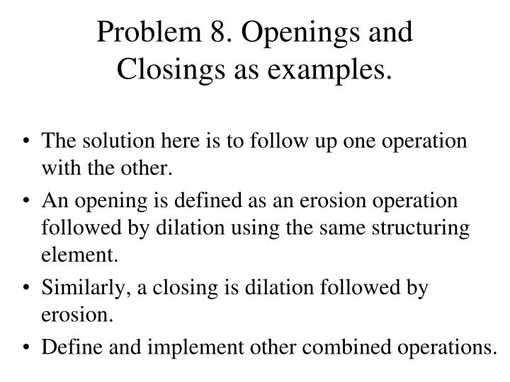 Problem 8. Openings and Closings as examples.