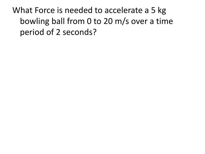 What Force is needed to accelerate a 5 kg bowling ball from 0 to 20 m/s over a time period of 2 seconds?