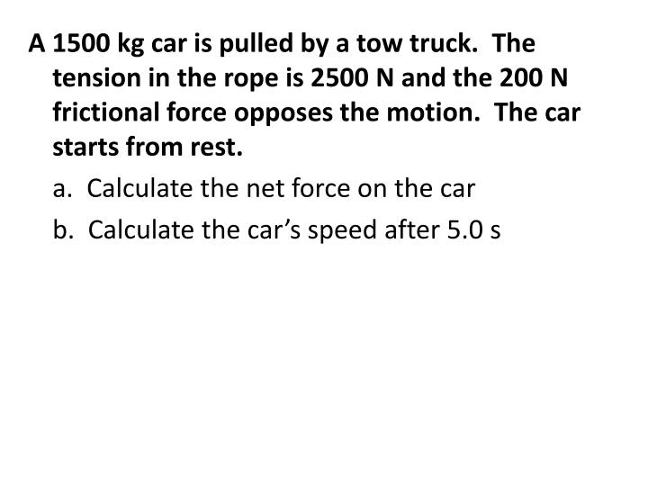 A 1500 kg car is pulled by a tow truck.  The tension in the rope is 2500 N and the 200 N frictional force opposes the motion.  The car starts from rest.