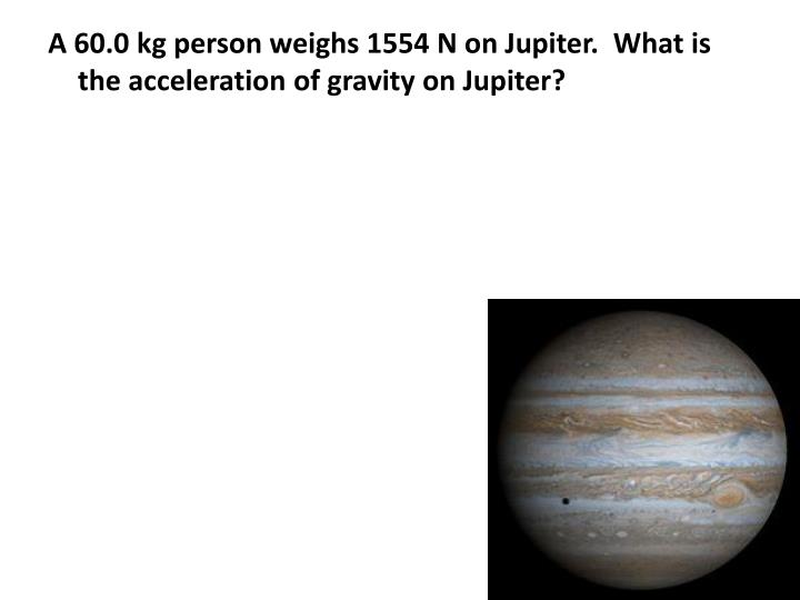 A 60.0 kg person weighs 1554 N on Jupiter.  What is the acceleration of gravity on Jupiter?