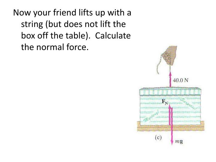 Now your friend lifts up with a string (but does not lift the box off the table).  Calculate the normal force.