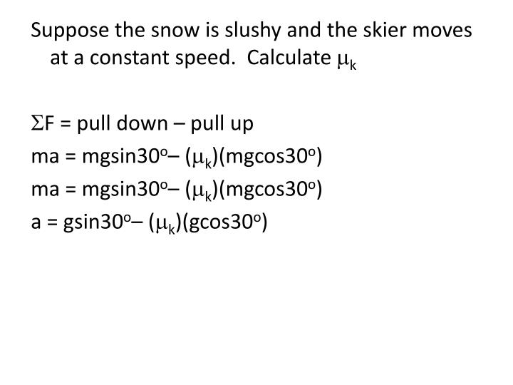 Suppose the snow is slushy and the skier moves at a constant speed.  Calculate