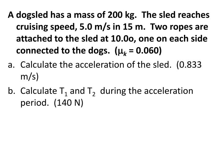 A dogsled has a mass of 200 kg.  The sled reaches cruising speed, 5.0 m/s in 15 m.  Two ropes are attached to the sled at 10.0o, one on each side connected to the dogs.  (