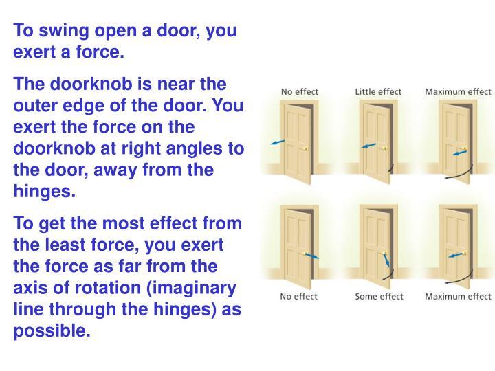 To swing open a door, you exert a force.