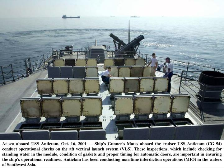 At sea aboard USS Antietam, Oct. 16, 2001 — Ship's Gunner's Mates aboard the cruiser USS Antietam (CG 54) conduct operational checks on the aft vertical launch system (VLS). These inspections, which include checking for standing water in the module, condition of gaskets and proper timing for automatic doors, are important in ensuring the ship's operational readiness. Antietam has been conducting maritime interdiction operations (MIO) in the waters of Southwest Asia.