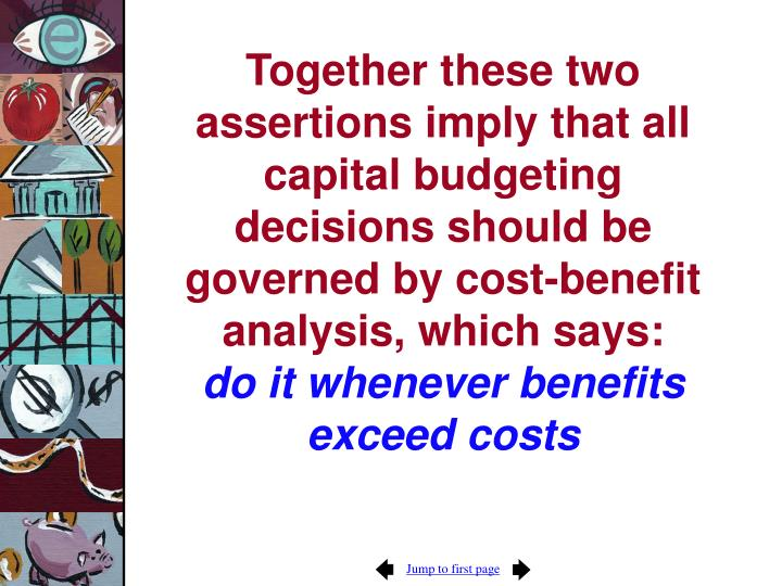 Together these two assertions imply that all capital budgeting decisions should be governed by cost-benefit analysis, which says: