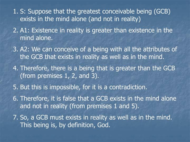S: Suppose that the greatest conceivable being (GCB) exists in the mind alone (and not in reality)