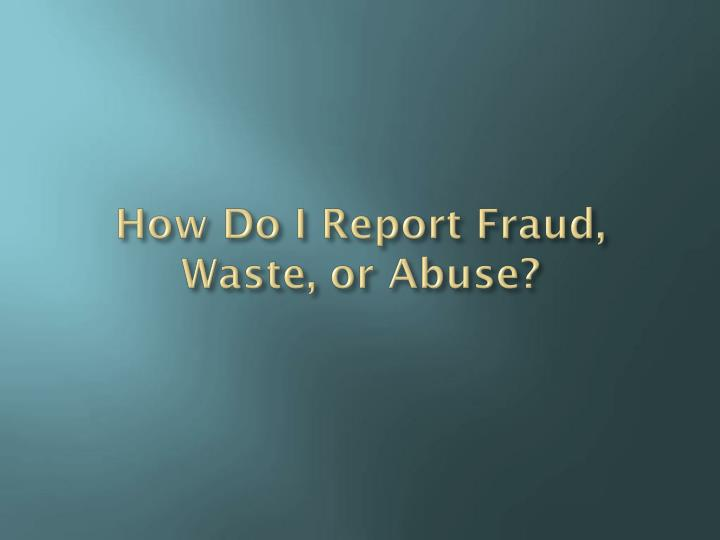 How Do I Report Fraud, Waste, or Abuse?