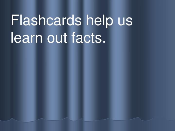 Flashcards help us learn out facts.