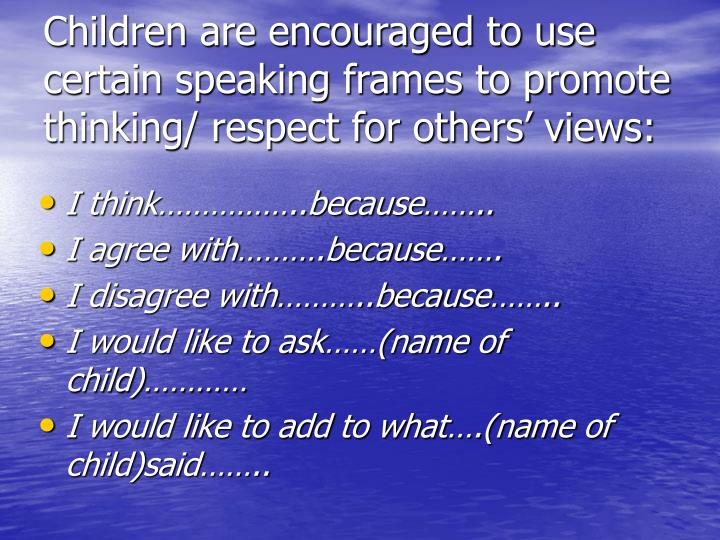 Children are encouraged to use certain speaking frames to promote thinking/ respect for others' views: