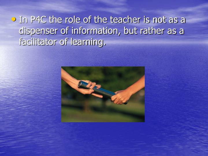 In P4C the role of the teacher is not as a dispenser of information, but rather as a facilitator of learning.