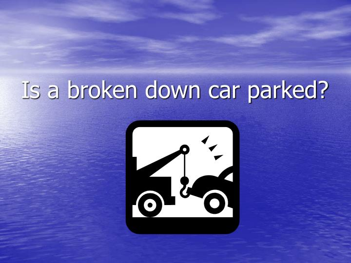 Is a broken down car parked?