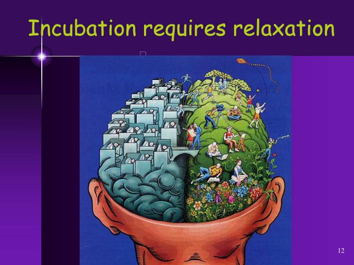 Incubation requires relaxation