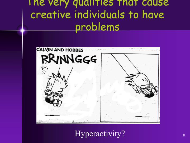 The very qualities that cause   creative individuals to have problems