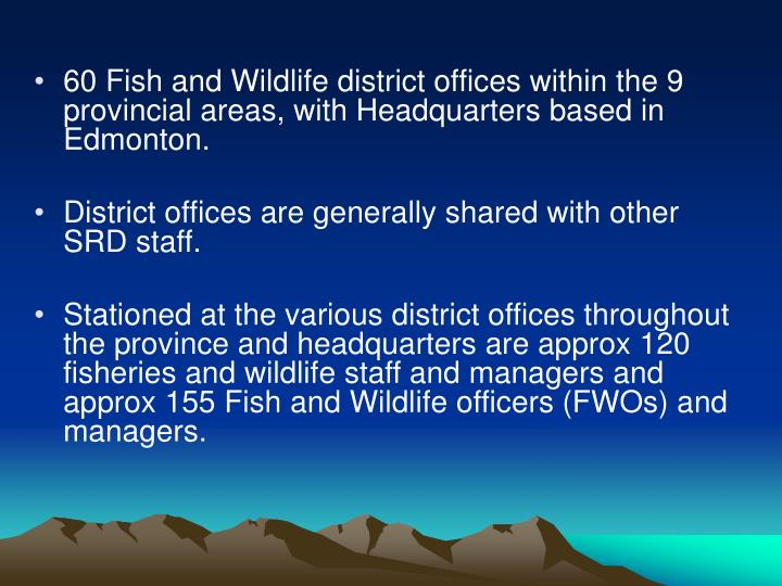 60 Fish and Wildlife district offices within the 9 provincial areas, with Headquarters based in Edmonton.