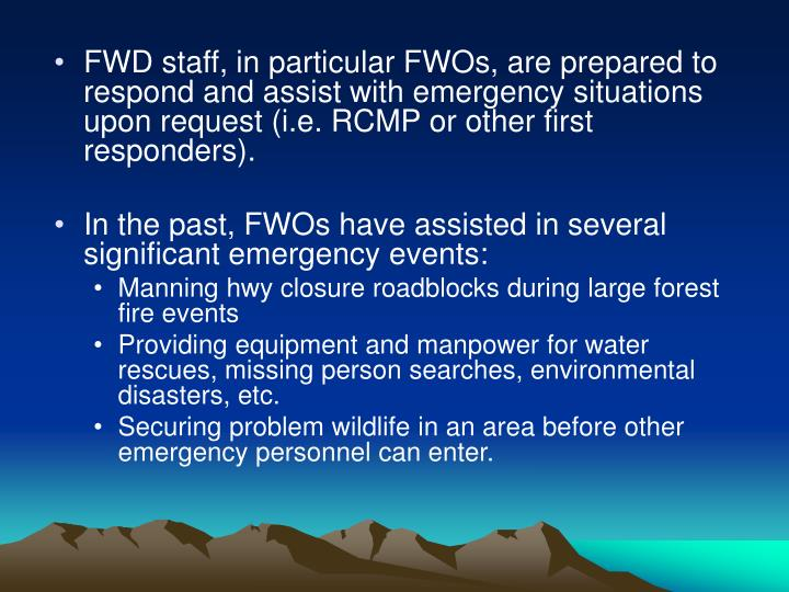FWD staff, in particular FWOs, are prepared to respond and assist with emergency situations upon request (i.e. RCMP or other first responders).