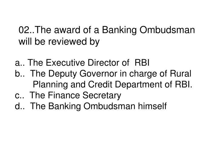 02..The award of a Banking Ombudsman will be reviewed by