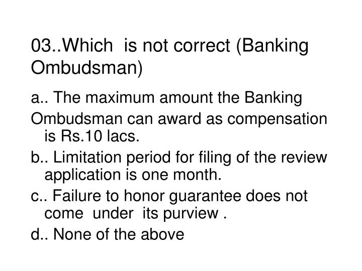03..Which  is not correct (Banking Ombudsman)
