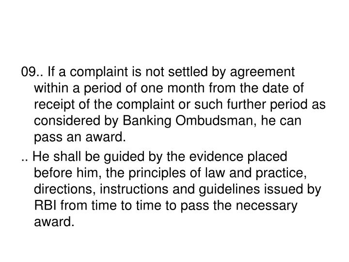 09.. If a complaint is not settled by agreement within a period of one month from the date of receipt of the complaint or such further period as considered by Banking Ombudsman, he can pass an award.