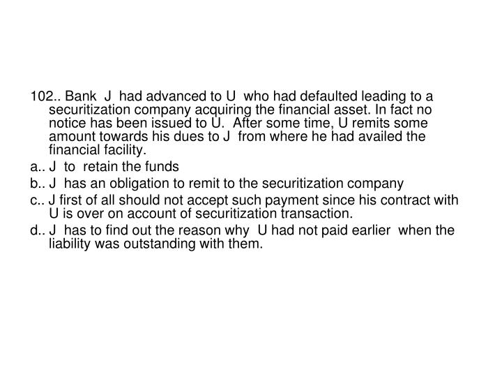 102.. Bank  J  had advanced to U  who had defaulted leading to a securitization company acquiring the financial asset. In fact no notice has been issued to U.  After some time, U remits some amount towards his dues to J  from where he had availed the financial facility.