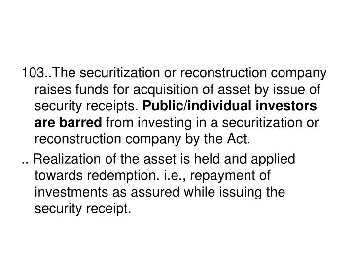 103..The securitization or reconstruction company raises funds for acquisition of asset by issue of security receipts.