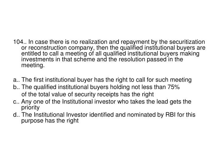 104.. In case there is no realization and repayment by the securitization or reconstruction company, then the qualified institutional buyers are entitled to call a meeting of all qualified institutional buyers making investments in that scheme and the resolution passed in the meeting.