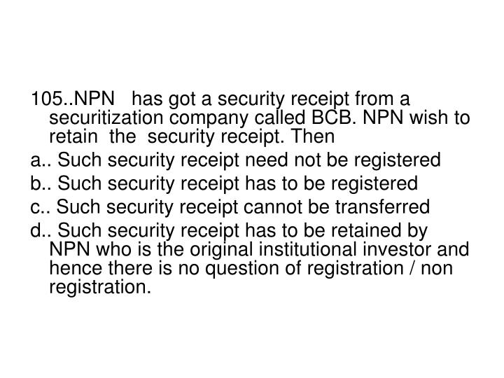 105..NPN   has got a security receipt from a securitization company called BCB. NPN wish to retain  the  security receipt. Then