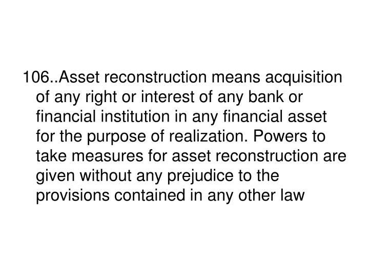 106..Asset reconstruction means acquisition of any right or interest of any bank or financial institution in any financial asset for the purpose of realization. Powers to take measures for asset reconstruction are given without any prejudice to the provisions contained in any other law