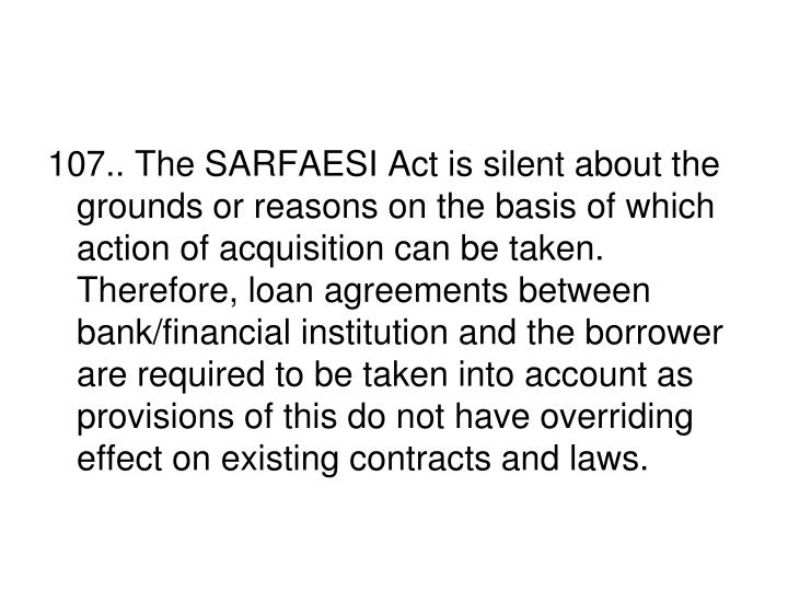 107.. The SARFAESI Act is silent about the grounds or reasons on the basis of which action of acquisition can be taken. Therefore, loan agreements between bank/financial institution and the borrower are required to be taken into account as provisions of this do not have overriding effect on existing contracts and laws.
