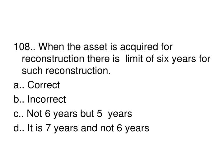 108.. When the asset is acquired for reconstruction there is  limit of six years for such reconstruction.