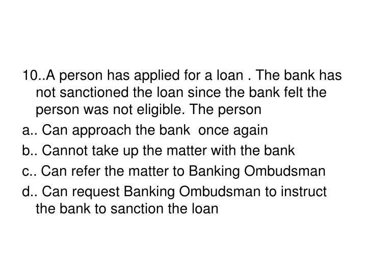 10..A person has applied for a loan . The bank has not sanctioned the loan since the bank felt the person was not eligible. The person
