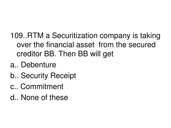 109..RTM a Securitization company is taking over the financial asset  from the secured creditor BB. Then BB will get