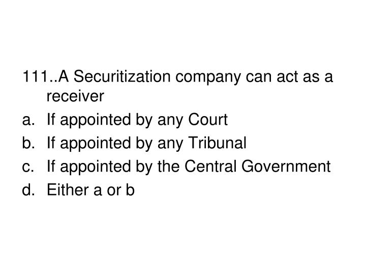 111..A Securitization company can act as a receiver