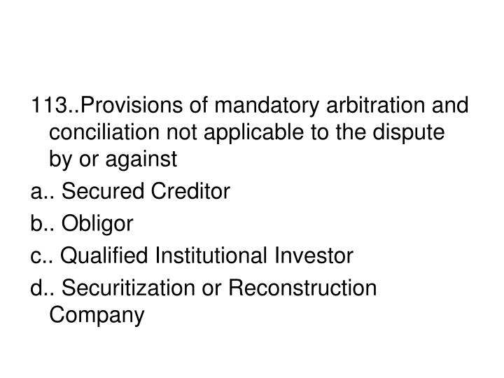 113..Provisions of mandatory arbitration and conciliation not applicable to the dispute by or against