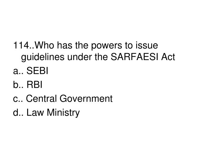 114..Who has the powers to issue guidelines under the SARFAESI Act