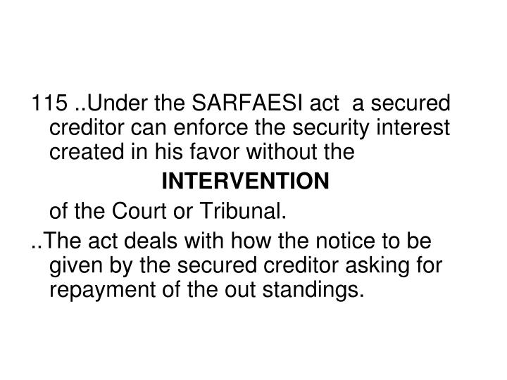 115 ..Under the SARFAESI act  a secured creditor can enforce the security interest created in his favor without the