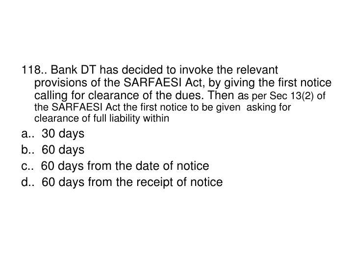 118.. Bank DT has decided to invoke the relevant provisions of the SARFAESI Act, by giving the first notice calling for clearance of the dues. Then a