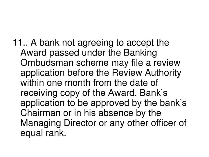 11.. A bank not agreeing to accept the Award passed under the Banking Ombudsman scheme may file a review application before the Review Authority within one month from the date of receiving copy of the Award. Bank's application to be approved by the bank's Chairman or in his absence by the Managing Director or any other officer of equal rank.