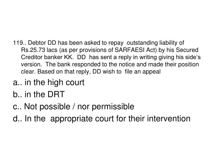 119.. Debtor DD has been asked to repay  outstanding liability of Rs.25.73 lacs (as per provisions of SARFAESI Act) by his Secured Creditor banker KK.  DD  has sent a reply in writing giving his side's version.  The bank responded to the notice and made their position clear. Based on that reply, DD wish to  file an appeal