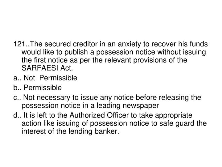 121..The secured creditor in an anxiety to recover his funds would like to publish a possession notice without issuing the first notice as per the relevant provisions of the SARFAESI Act.