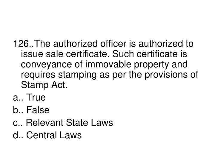 126..The authorized officer is authorized to issue sale certificate. Such certificate is conveyance of immovable property and requires stamping as per the provisions of Stamp Act.
