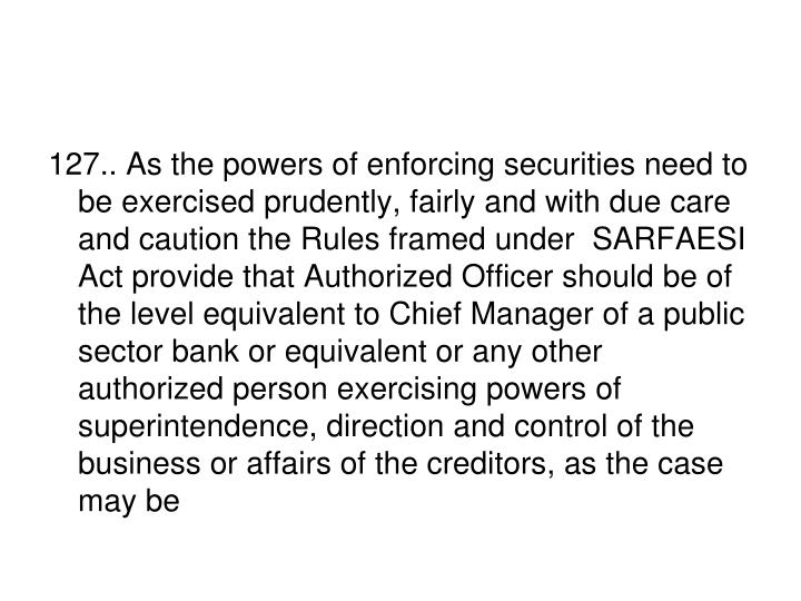 127.. As the powers of enforcing securities need to be exercised prudently, fairly and with due care and caution the Rules framed under  SARFAESI Act provide that Authorized Officer should be of the level equivalent to Chief Manager of a public sector bank or equivalent or any other authorized person exercising powers of superintendence, direction and control of the business or affairs of the creditors, as the case may be