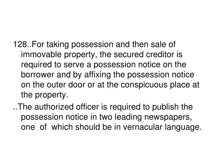 128..For taking possession and then sale of immovable property, the secured creditor is required to serve a possession notice on the borrower and by affixing the possession notice on the outer door or at the conspicuous place at the property.