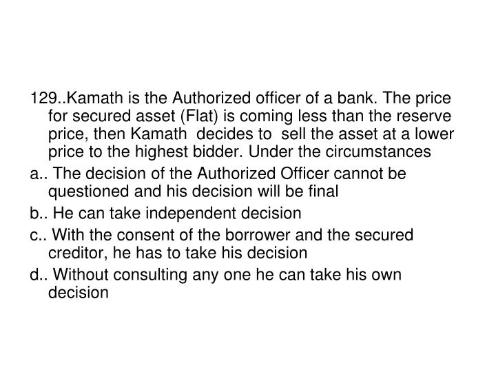129..Kamath is the Authorized officer of a bank. The price for secured asset (Flat) is coming less than the reserve price, then Kamath  decides to  sell the asset at a lower price to the highest bidder. Under the circumstances