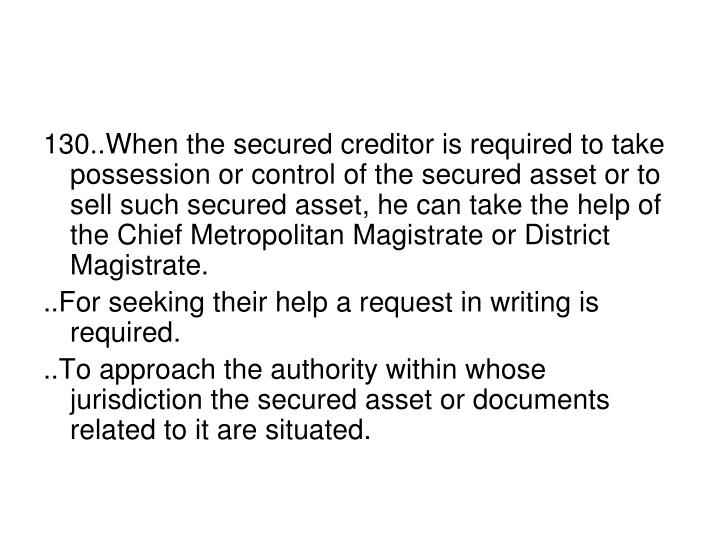 130..When the secured creditor is required to take possession or control of the secured asset or to sell such secured asset, he can take the help of the Chief Metropolitan Magistrate or District Magistrate.