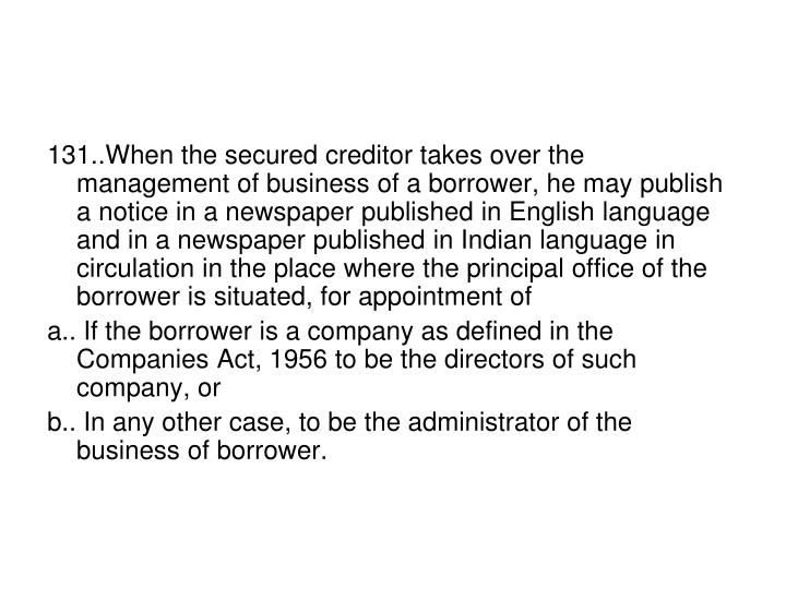 131..When the secured creditor takes over the management of business of a borrower, he may publish a notice in a newspaper published in English language and in a newspaper published in Indian language in circulation in the place where the principal office of the borrower is situated, for appointment of