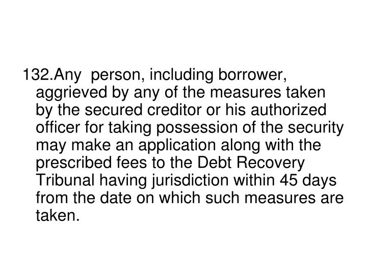 132.Any  person, including borrower, aggrieved by any of the measures taken by the secured creditor or his authorized officer for taking possession of the security may make an application along with the prescribed fees to the Debt Recovery Tribunal having jurisdiction within 45 days from the date on which such measures are taken.